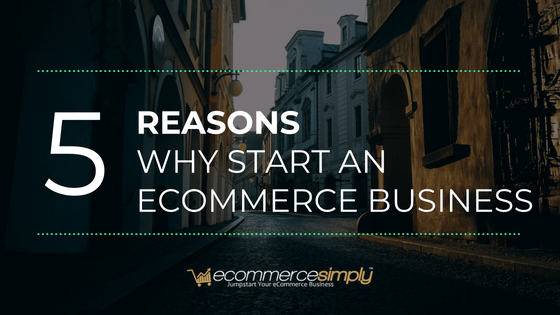 5 Reasons Why Start An Ecommerce Business